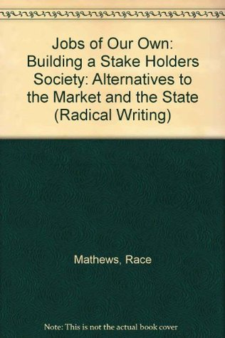 Jobs of Our Own: Building a Stake Holders Society: Alternatives to the Market and the State