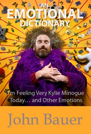 An Emotional Dictionary: Im Feeling Very Kylie Minogue Today... and Other Emotions  by  John Bauer