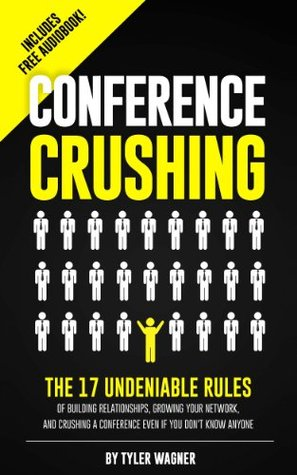 Conference Crushing: The 17 Undeniable Rules Of Building Relationships, Growing Your Network, And Crushing A Conference Even If You Don