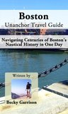Boston Unanchor Travel Guide - Navigating Centuries of Boston's Nautical History in One Day