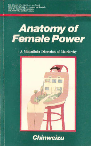 Anatomy of female power: A masculinist dissection of matriarchy