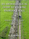 An Archaeological Guide to Walking Hadrian's Wall from Bowness-on-Solway to Wallsend (West to East) (Per Lineam Valli)