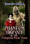 Phantom Bigfoot & The Vampettes From Venus by Simon Okill