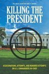 Killing the President: Assassinations, Attempts, and Rumored Attempts on U.S. Commanders-in-Chief