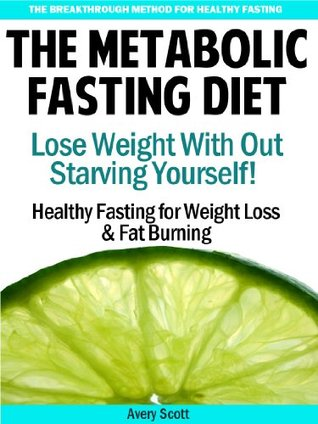 The Metabolic Fasting Diet: Lose Weight With Out Starving Yourself - Healthy Fasting for Weight Loss & Fat Burning  by  Avery Scott