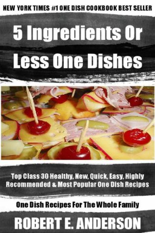 Top 30 Most Wanted, Healthy, Newest, Quickest, Easiest, Most Recommended And Most Popular 5 Ingredients Or Less One Dish Recipes For Every Member Of The Family  by  Robert E. Anderson