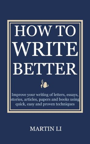 How to Write Better: Improve your writing of letters, essays, stories, articles, papers and books using quick, easy and proven techniques Martin Li