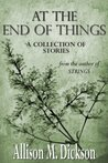 At the End of Things by Allison M. Dickson