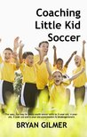 Coaching Little Kid Soccer: The easy, fun way to teach youth soccer skills to 3-year-old, 4-year-old, 5-year-old and 6-year-old preschoolers & kindergarteners