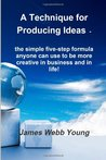 A Technique for Producing Ideas -: the simple five-step formula anyone can use to be more creative in business and in life!