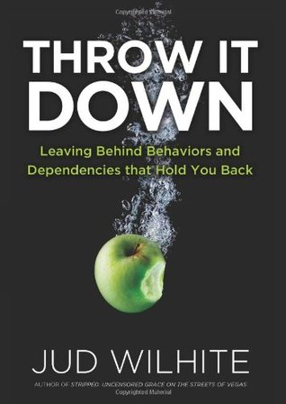 Free download online Throw It Down: Leaving Behind Behaviors and Dependencies That Hold You Back PDF by Jud Wilhite