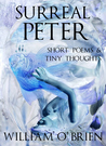 Surreal Peter: Short Poems & Tiny Thoughts, Vol. 2 (Peter: A Darkened Fairytale, #4)