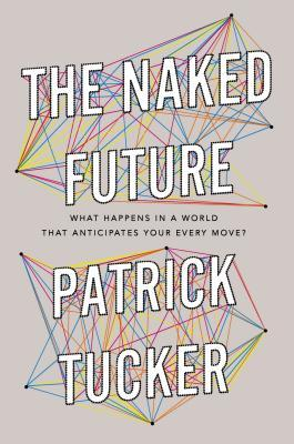 The Naked Future: What Happens in a World That Anticipates Your Every Move?