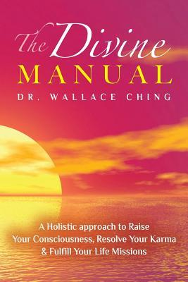 The Divine Manual: A Holistic Approach to Raise Your Consciousness, Resolve Your Karma and Fulfill Your Life Missions