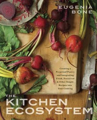 The Kitchen Ecosystem: Creating a Perpetual Pantry and Integrating Fresh, Preserved, and Other Simple Recipes into Your Kitchen