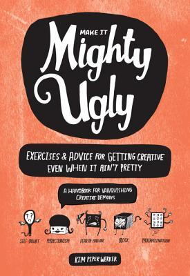Mighty Ugly: Exercises and Advice for Getting Creative Even When It Ain't Pretty