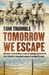 Tomorrow We Escape: One Man's Extraordinary Story of Courage and Survival from Tobruk to the Prison Camps of Occupied Europe