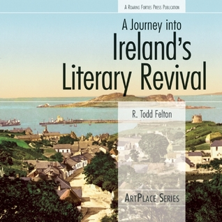 A Journey Into Ireland's Literary Revival by R. Todd Felton