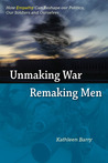 Unmaking War, Remaking Men: How Empathy Can Reshape Our Politics, Our Soldiers and Ourselves