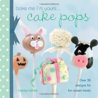 Bake Me I'm Yours . . . Cake Pops by Carolyn  White