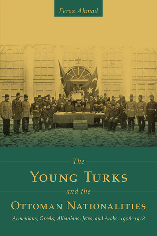 The Young Turks and the Ottoman Nationalities: Armenians, Greeks, Albanians, Jews, and Arabs, 19081918