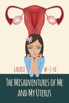 The Misadventures of Me and My Uterus by Laurie W.J.N.