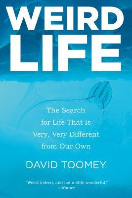 Free Download Weird Life: The Search for Life That Is Very, Very Different from Our Own PDF by David Toomey