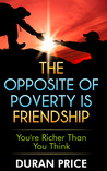 The Opposite Of Poverty Is Friendship by Duran Price
