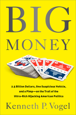 Big Money: 2.5 Billion Dollars, One Suspicious Vehicle, and a Pimp�on the Trail of the Ultra-Rich Hijacking American Politics