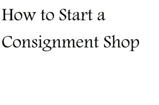How to Start a Consignment Shop  by  MBA Nat Chiaffarano