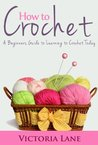 How to Crochet: A Beginners Guide to Learning to Crochet Today (The Ultimate Crocheting Book to Unlock Your Inner Artistic Talent)