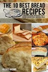 The 10 Best Bread Recipes: The most popular breads, with the easiest recipes, including Sourdough, French, Brioche and Focaccia,