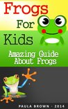 Frogs for kids: The amazing guide about frogs and tips on having a frog as a pet (Childrens books about animals)