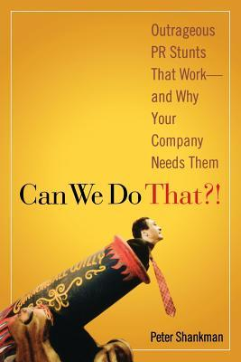 Can We Do That!: Outrageous PR Stunts That Work and Why Your Company Needs Them
