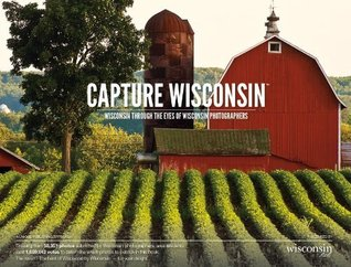 Capture Wisconsin: Wisconsin Through the Eyes of Wisconsin Photographers  by  Capture Wisconsin Photographers