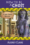 How to be a Ghost (A Libby Grace Mystery, #1)