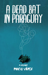 A Dead Bat In Paraguay: One Man's Peculiar Journey Through South America
