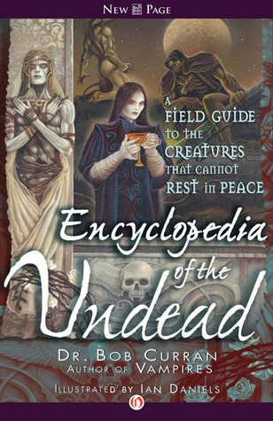 Encyclopedia of the Undead: A Field Guide to the Creatures that Cannot Rest in Peace