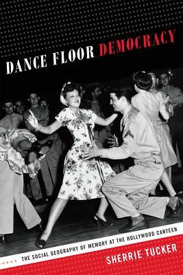 Dance Floor Democracy: The Social Geography of Memory at the Hollywood Canteen