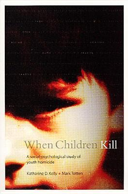 When Children Kill: A Social-Psychological Study of Youth Homicide