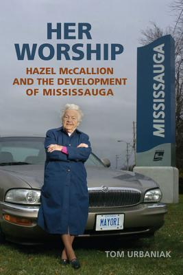 Her Worship: Hazel McCallion and the Development of Mississauga