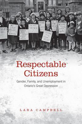 Respectable Citizens: Gender, Family, and Unemployment in Ontario's Great Depression