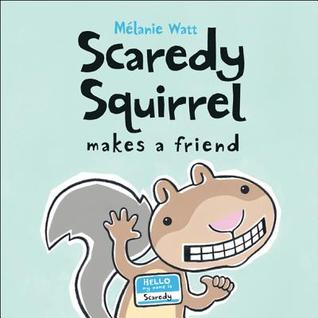 Scaredy Squirrel Makes a Friend by Mélanie Watt
