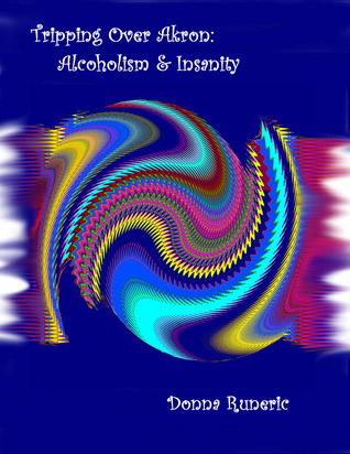 Tripping Over Akron: Alcoholism & Insanity Donna Runeric