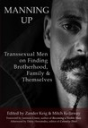Manning Up: Transsexual Men on Finding Brotherhood, Family & Themselves