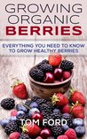 Growing Organic Berries: Everything You Need To Know To Grow Healthy Berries (Strawberries, Blueberries, Blackberries & Rasberries)