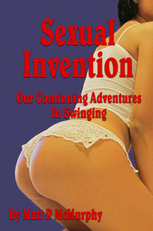 Sexual Invention, Our Continuing Adventures In Swinging Matt P. McMurphy