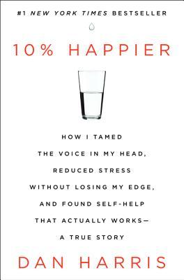 10% Happier: How I Tamed The Voice In My Head, Reduced Stress Without Losing My Edge, And Found Self-help That Actually Works