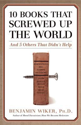 10 Books That Screwed Up the World by Benjamin D. Wiker