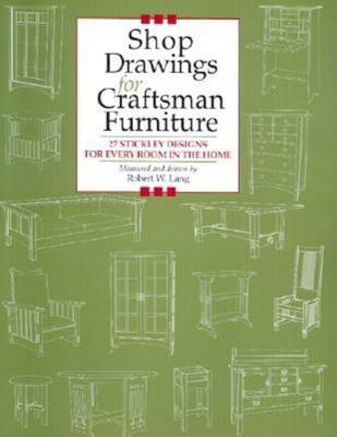 Shop Drawings for Craftsman Furniture: 27 Stickley Designs for Every Room in the Home